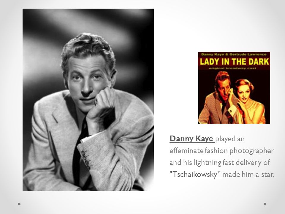 Danny Kaye Danny Kaye played an effeminate fashion photographer and his lightning fast delivery of Tschaikowsky made him a star.