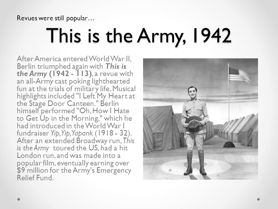 This is the Army, 1942 After America entered World War II, Berlin triumphed again with This is the Army (1942 - 113), a revue with an all-Army cast po