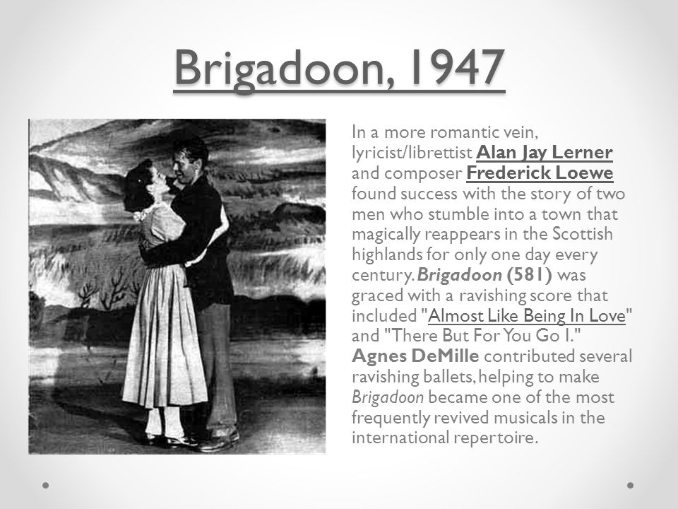 Brigadoon, 1947 Brigadoon, 1947 In a more romantic vein, lyricist/librettist Alan Jay Lerner and composer Frederick Loewe found success with the story of two men who stumble into a town that magically reappears in the Scottish highlands for only one day every century.
