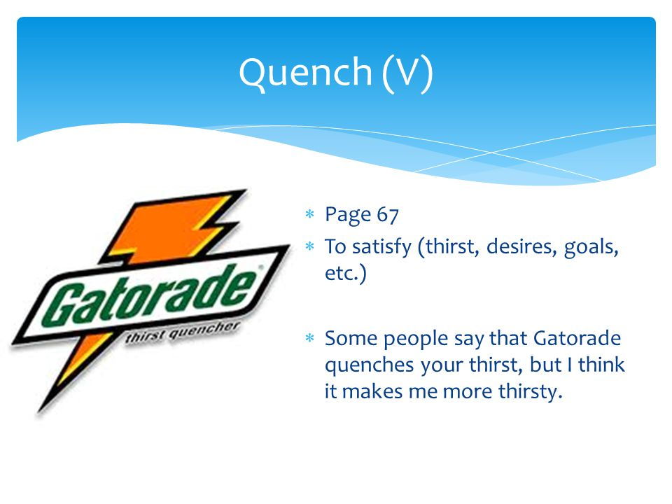  Page 67  To satisfy (thirst, desires, goals, etc.)  Some people say that Gatorade quenches your thirst, but I think it makes me more thirsty. Quen