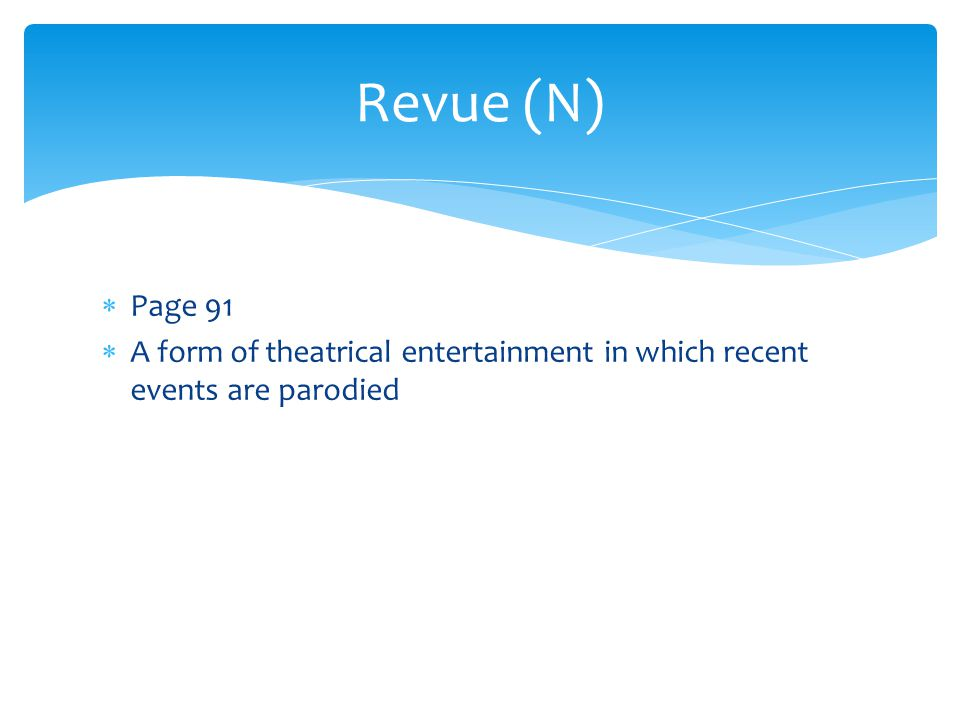 Revue (N)  Page 91  A form of theatrical entertainment in which recent events are parodied