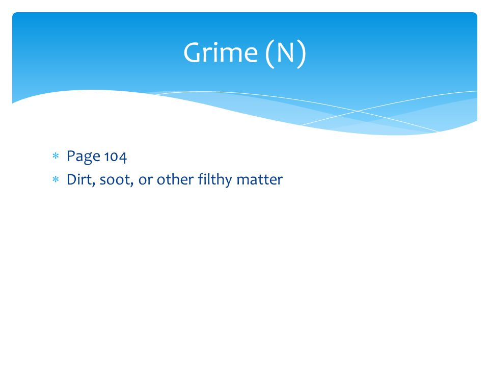 Grime (N)  Page 104  Dirt, soot, or other filthy matter
