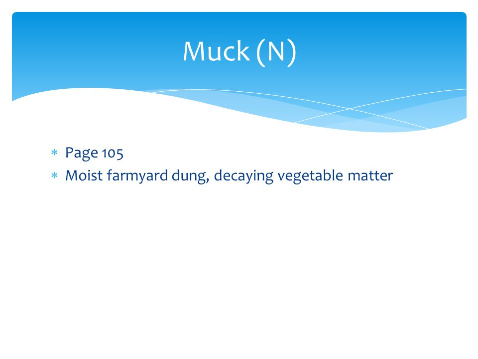 Muck (N)  Page 105  Moist farmyard dung, decaying vegetable matter