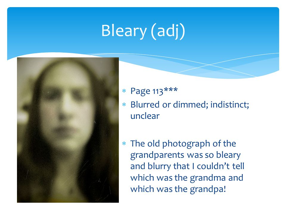  Page 113***  Blurred or dimmed; indistinct; unclear  The old photograph of the grandparents was so bleary and blurry that I couldn't tell which wa