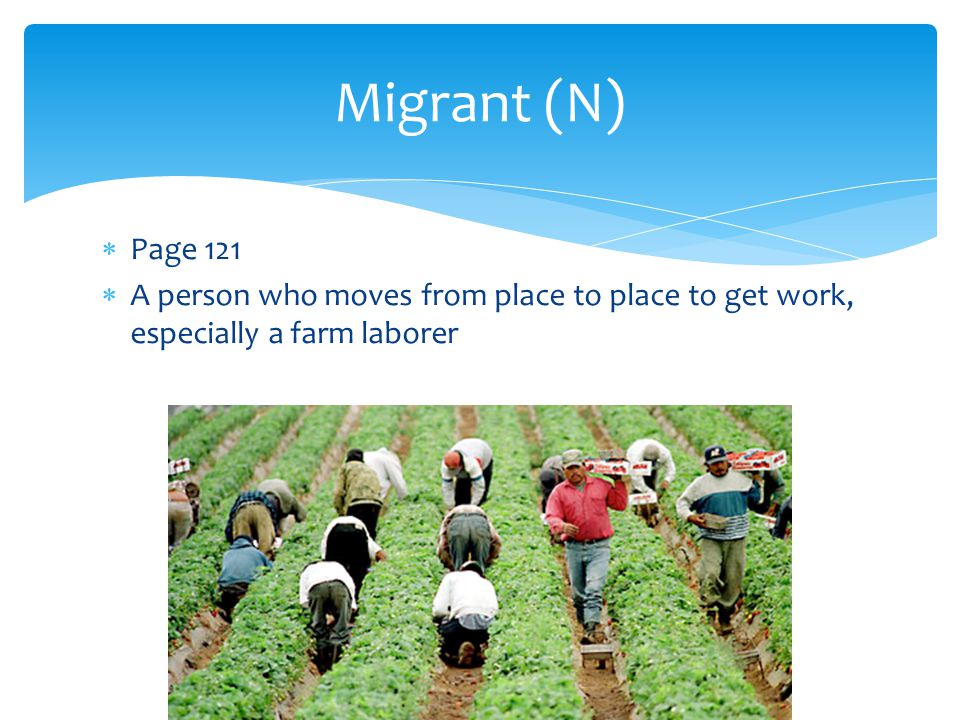  Page 121  A person who moves from place to place to get work, especially a farm laborer Migrant (N)