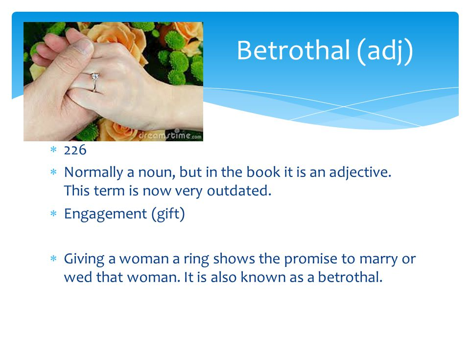  226  Normally a noun, but in the book it is an adjective. This term is now very outdated.  Engagement (gift)  Giving a woman a ring shows the pro