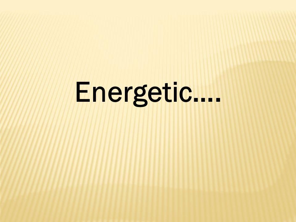 Energetic….