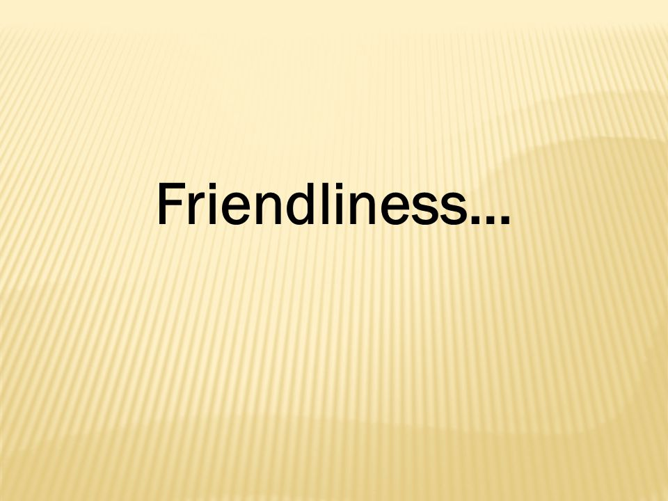 Friendliness…