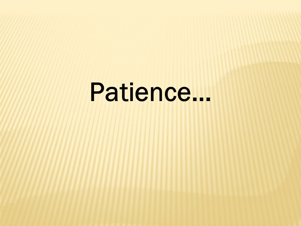 Patience…