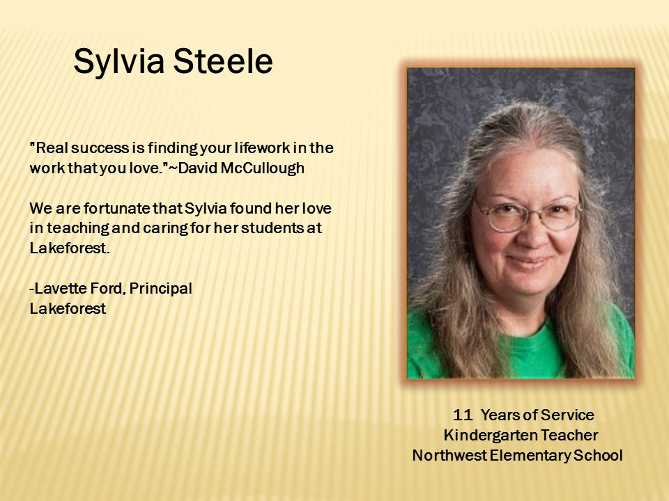Sylvia Steele Real success is finding your lifework in the work that you love. ~David McCullough We are fortunate that Sylvia found her love in teaching and caring for her students at Lakeforest.
