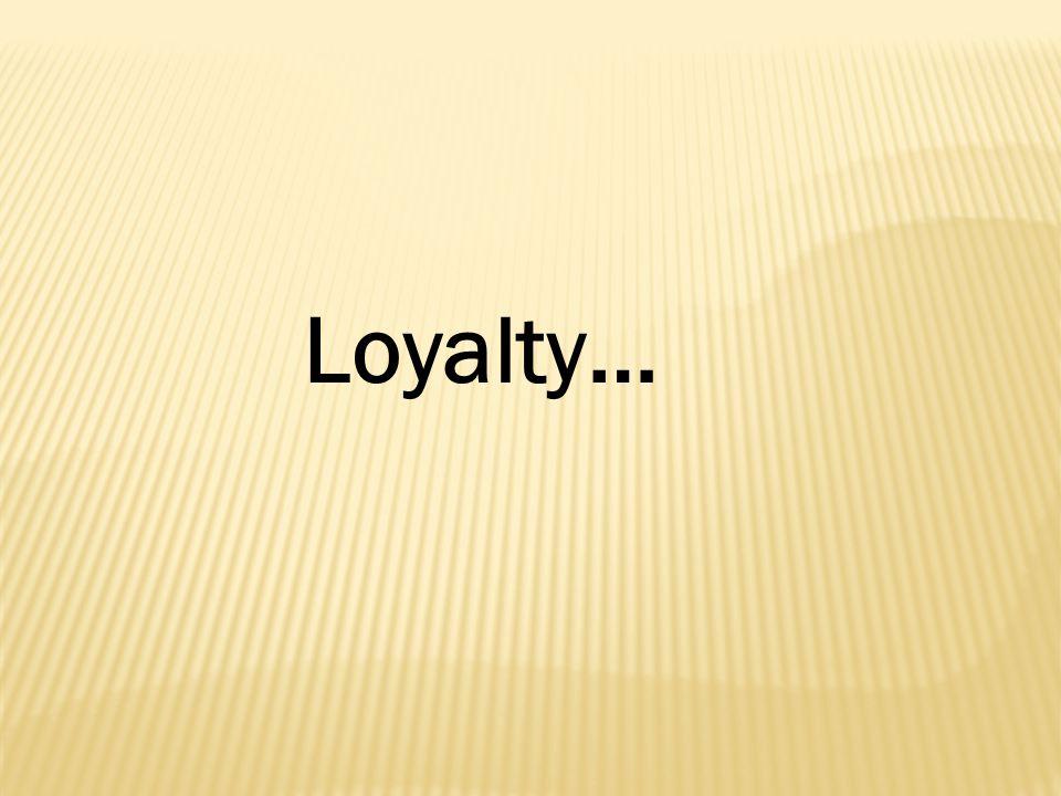 Loyalty…