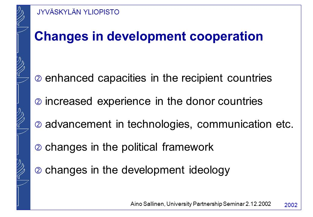JYVÄSKYLÄN YLIOPISTO 2002 Changes in development cooperation  enhanced capacities in the recipient countries  increased experience in the donor countries  advancement in technologies, communication etc.