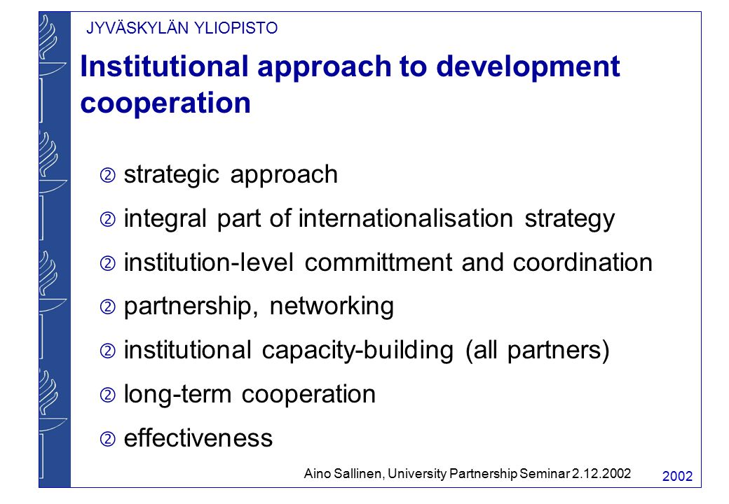 JYVÄSKYLÄN YLIOPISTO 2002 Institutional approach to development cooperation  strategic approach  integral part of internationalisation strategy  institution-level committment and coordination  partnership, networking  institutional capacity-building (all partners)  long-term cooperation  effectiveness Aino Sallinen, University Partnership Seminar 2.12.2002
