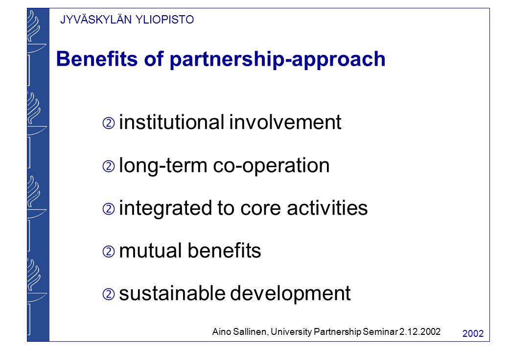 JYVÄSKYLÄN YLIOPISTO 2002 Benefits of partnership-approach  institutional involvement  long-term co-operation  integrated to core activities  mutual benefits  sustainable development Aino Sallinen, University Partnership Seminar 2.12.2002