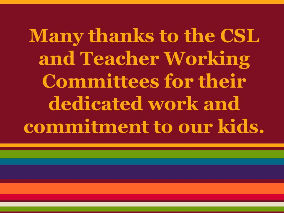Many thanks to the CSL and Teacher Working Committees for their dedicated work and commitment to our kids.