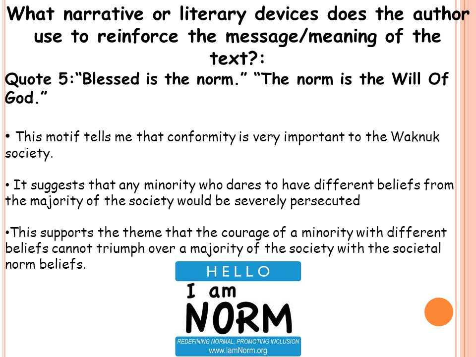 What narrative or literary devices does the author use to reinforce the message/meaning of the text : Quote 5: Blessed is the norm. The norm is the Will Of God. This motif tells me that conformity is very important to the Waknuk society.