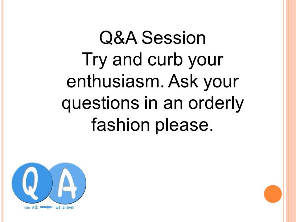 Q&A Session Try and curb your enthusiasm. Ask your questions in an orderly fashion please.
