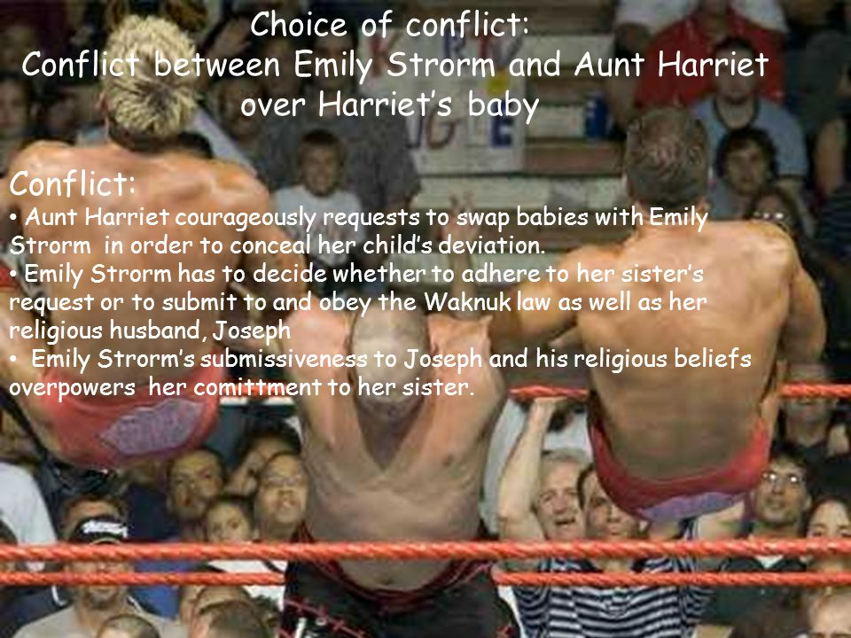 Choice of conflict: Conflict between Emily Strorm and Aunt Harriet over Harriet's baby Conflict: Aunt Harriet courageously requests to swap babies with Emily Strorm in order to conceal her child's deviation.
