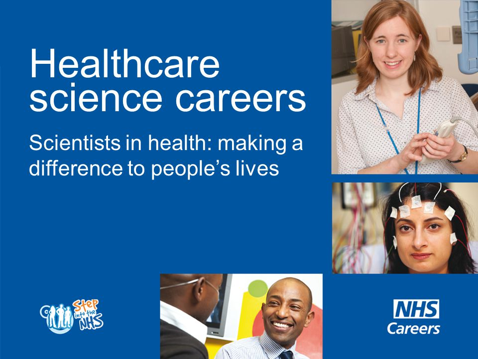 Healthcare science staff do a variety of jobs in the NHS, covering: Life sciences (mainly laboratory based, with little direct patient contact, investigating disease, genetic make up, researching new scientific treatments) Physiological sciences (predominantly working directly with patients, measuring the function of a particular organ or body system) Physical sciences and biomedical engineering (some roles involve direct patient contact such as rehabilitation engineering.