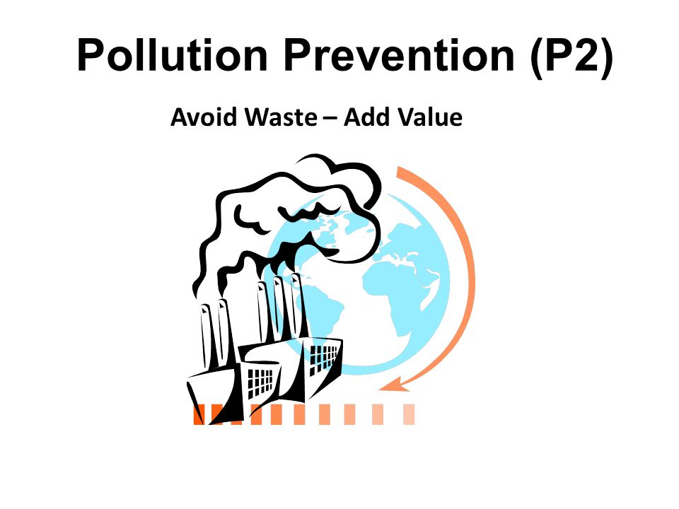 Pollution Prevention  Any practice which reduces the amount of hazardous substance or pollutant entering a waste stream or being released to the environment.  Practices include: Source Reduction (highest P2 value) (don't create it in the first place) Recycling Reuse Treatment (lowest P2 value)