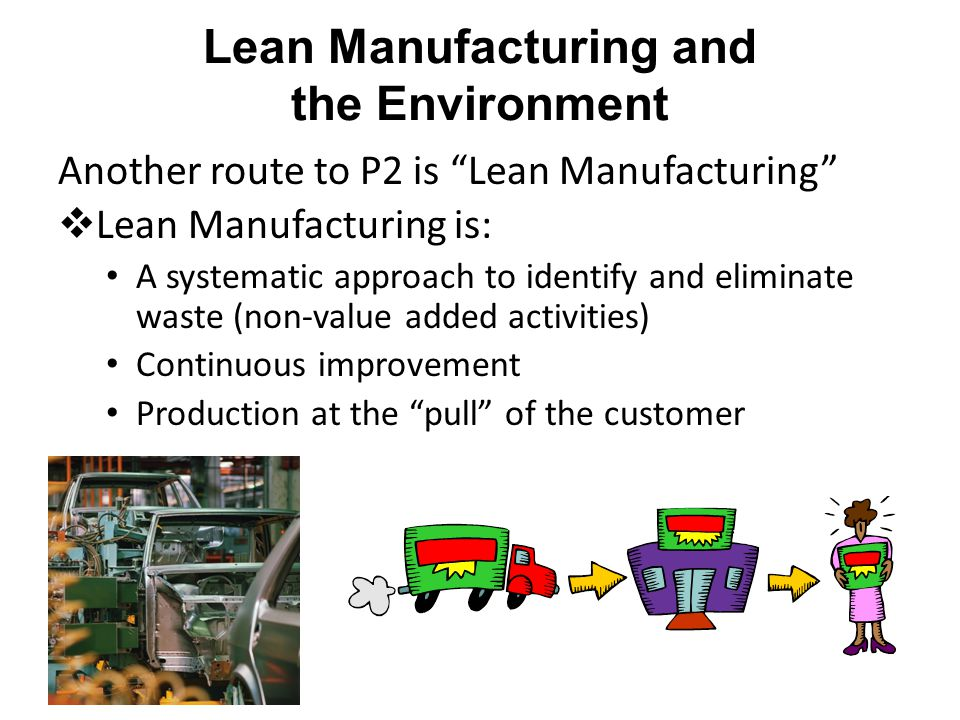 Lean Manufacturing and the Environment Another route to P2 is Lean Manufacturing  Lean Manufacturing is: A systematic approach to identify and eliminate waste (non-value added activities) Continuous improvement Production at the pull of the customer