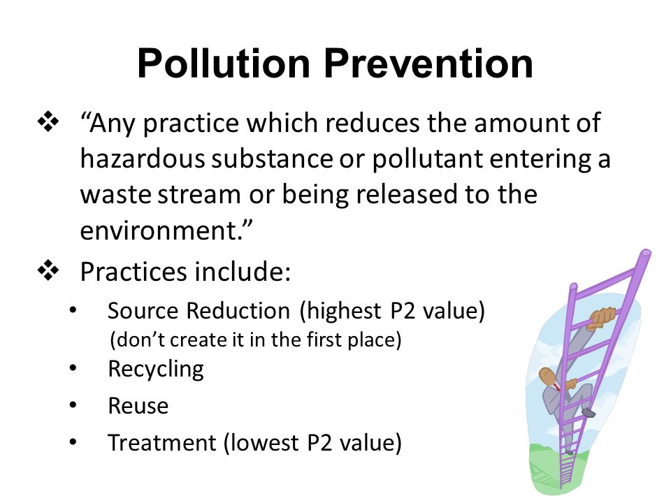 Pollution Prevention  Any practice which reduces the amount of hazardous substance or pollutant entering a waste stream or being released to the environment.  Practices include: Source Reduction (highest P2 value) (don't create it in the first place) Recycling Reuse Treatment (lowest P2 value)