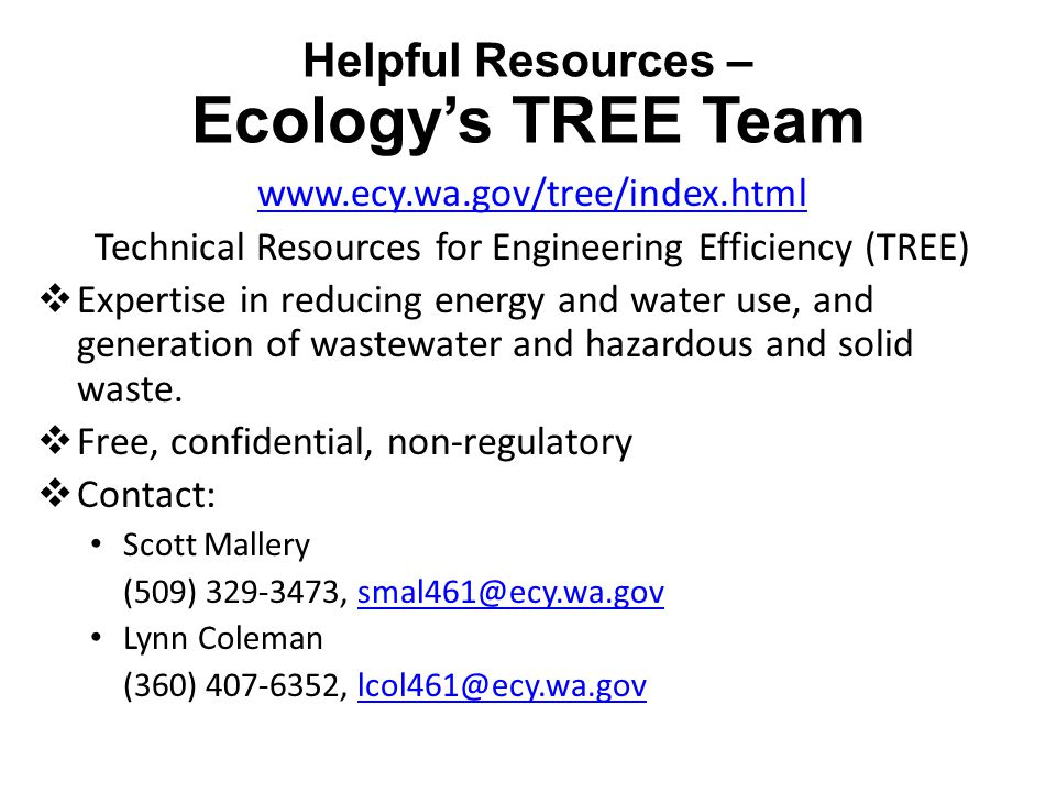Helpful Resources – Ecology's TREE Team www.ecy.wa.gov/tree/index.html Technical Resources for Engineering Efficiency (TREE)  Expertise in reducing energy and water use, and generation of wastewater and hazardous and solid waste.