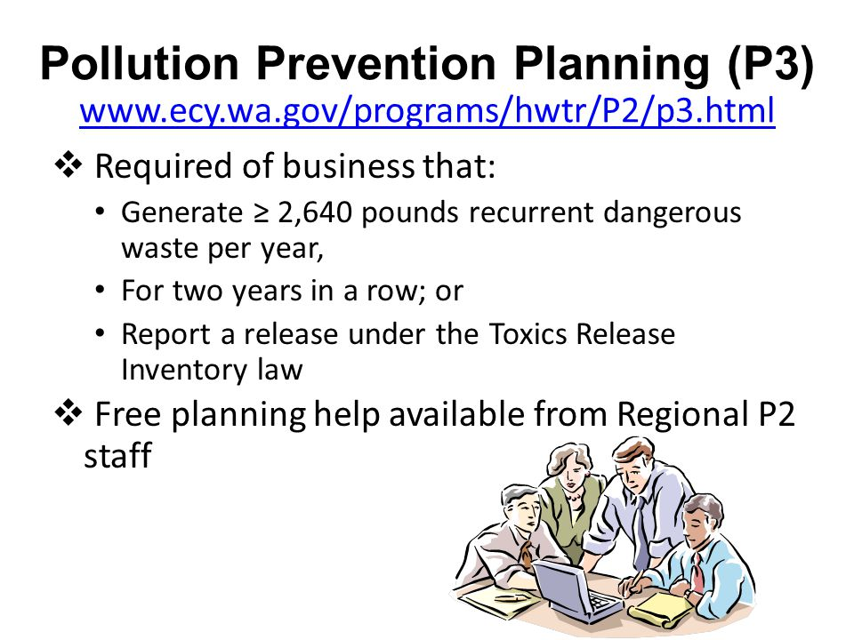 Pollution Prevention Planning (P3) www.ecy.wa.gov/programs/hwtr/P2/p3.html www.ecy.wa.gov/programs/hwtr/P2/p3.html  Required of business that: Generate ≥ 2,640 pounds recurrent dangerous waste per year, For two years in a row; or Report a release under the Toxics Release Inventory law  Free planning help available from Regional P2 staff
