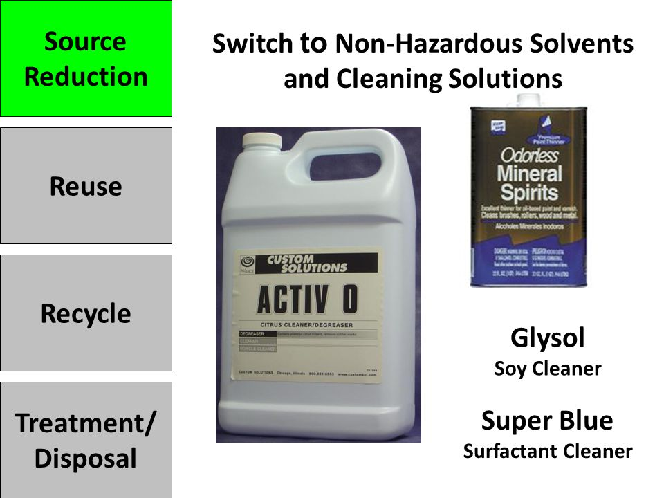 Switch to Non-Hazardous Solvents and Cleaning Solutions Treatment/ Disposal Recycle Reuse Source Reduction Super Blue Surfactant Cleaner Glysol Soy Cleaner