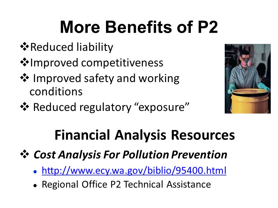 More Benefits of P2  Reduced liability  Improved competitiveness  Improved safety and working conditions  Reduced regulatory exposure Financial Analysis Resources  Cost Analysis For Pollution Prevention http://www.ecy.wa.gov/biblio/95400.html Regional Office P2 Technical Assistance