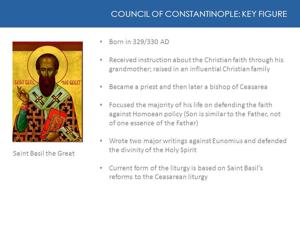 Saint Basil the Great COUNCIL OF CONSTANTINOPLE: KEY FIGURE Born in 329/330 AD Received instruction about the Christian faith through his grandmother;