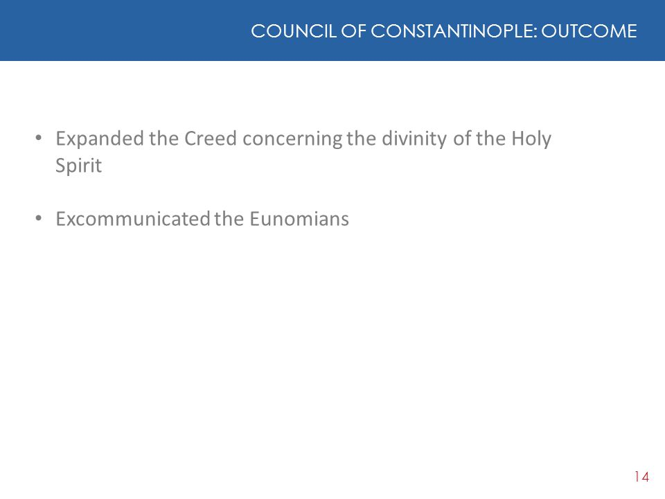 14 COUNCIL OF CONSTANTINOPLE: OUTCOME Expanded the Creed concerning the divinity of the Holy Spirit Excommunicated the Eunomians