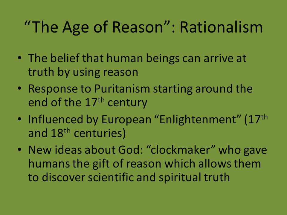 """The Age of Reason"": Rationalism The belief that human beings can arrive at truth by using reason Response to Puritanism starting around the end of th"