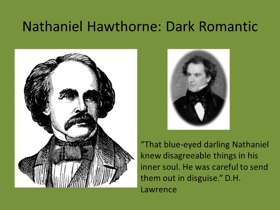 "Nathaniel Hawthorne: Dark Romantic ""That blue-eyed darling Nathaniel knew disagreeable things in his inner soul. He was careful to send them out in di"