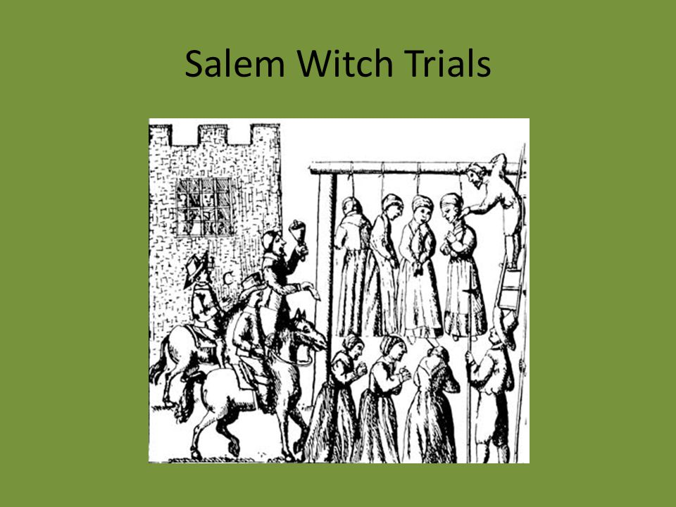 Salem Witch Trials: 1692 19 men and women (5 men) convicted and hung for witchcraft Daughter and niece of a prominent reverent fell ill.