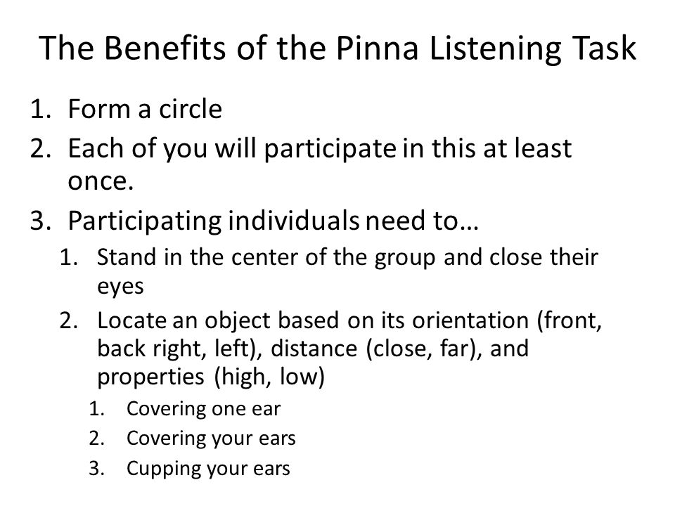 The Benefits of the Pinna Listening Task 1.Form a circle 2.Each of you will participate in this at least once.