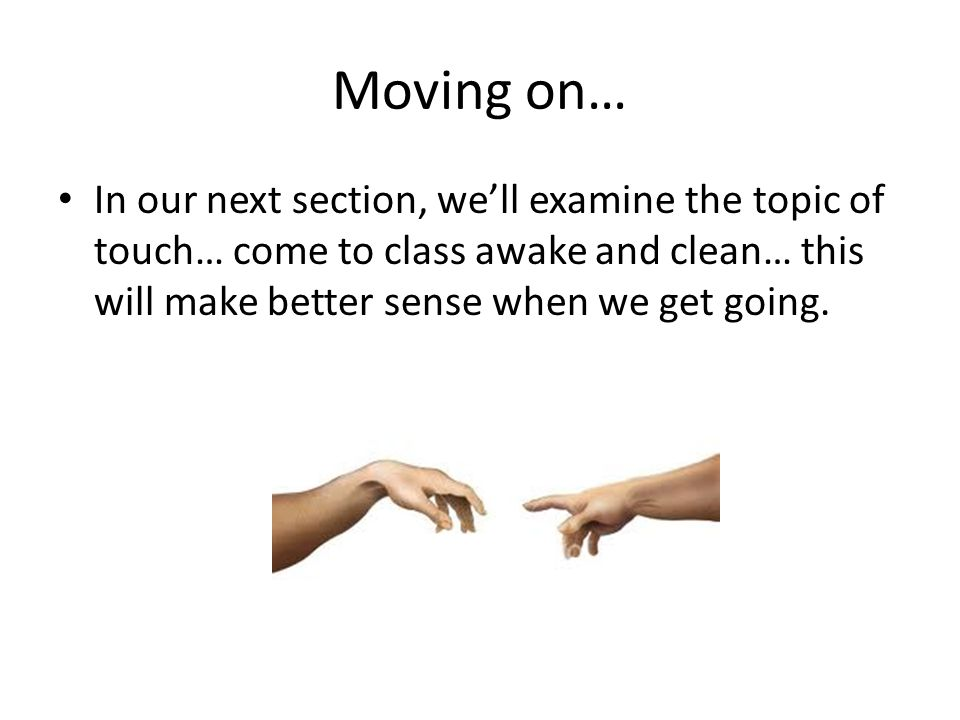 Moving on… In our next section, we'll examine the topic of touch… come to class awake and clean… this will make better sense when we get going.