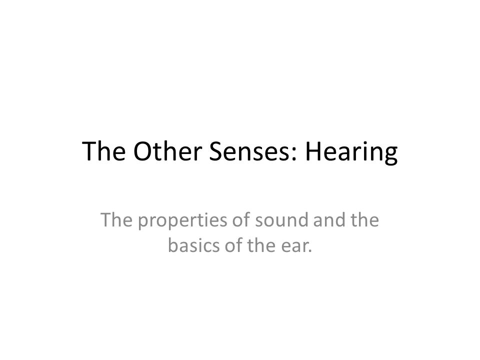 The Other Senses: Hearing The properties of sound and the basics of the ear.
