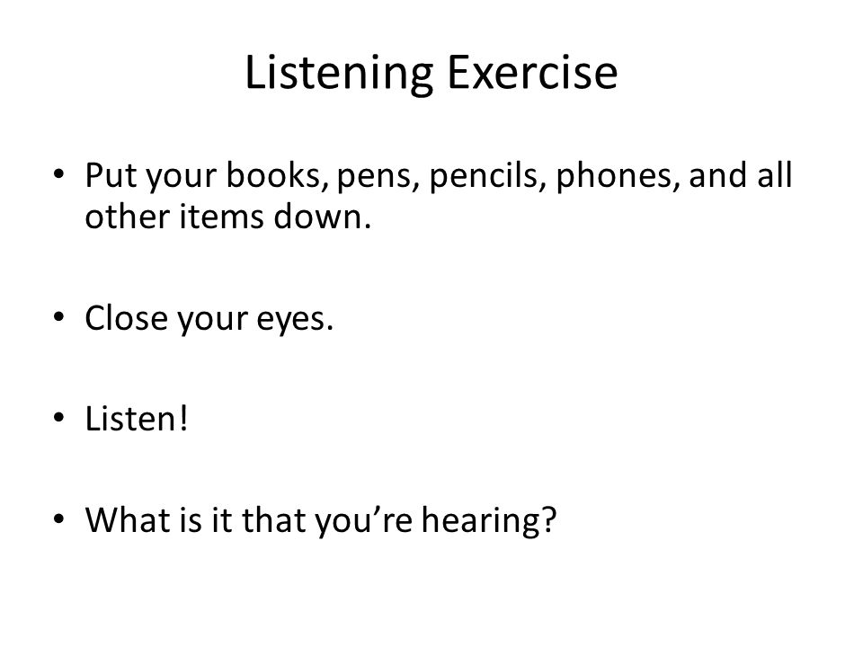 Listening Exercise Put your books, pens, pencils, phones, and all other items down.