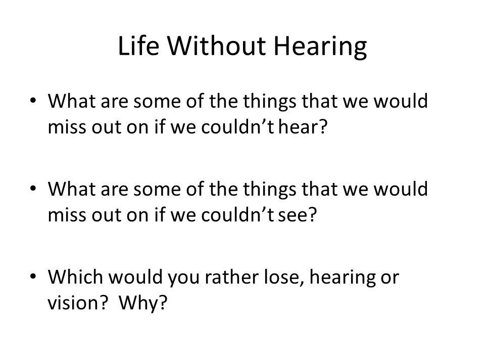 Life Without Hearing What are some of the things that we would miss out on if we couldn't hear.