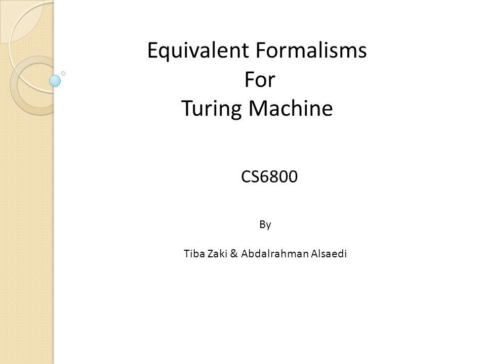 Equivalent Formalisms For Turing Machine CS6800 By Tiba Zaki & Abdalrahman Alsaedi