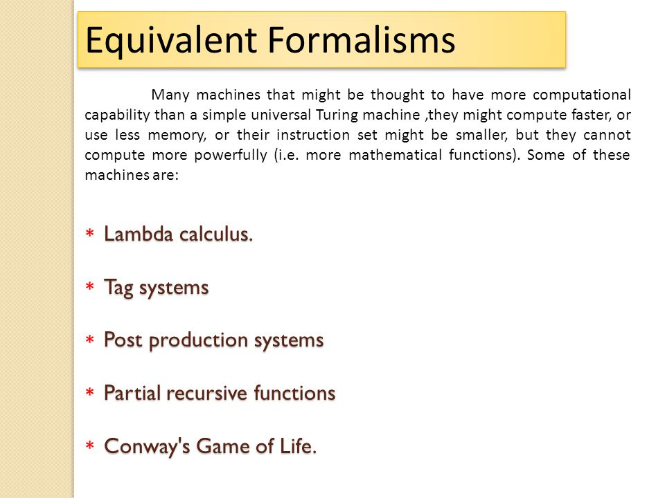 Lambda calculus. Tag systems Post production systems Partial recursive functions Conway's Game of Life. Equivalent Formalisms ********** Many machines