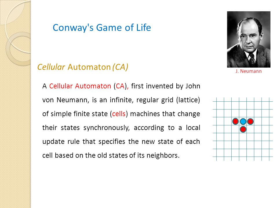Cellular Automaton (CA) A Cellular Automaton (CA), first invented by John von Neumann, is an infinite, regular grid (lattice) of simple finite state (