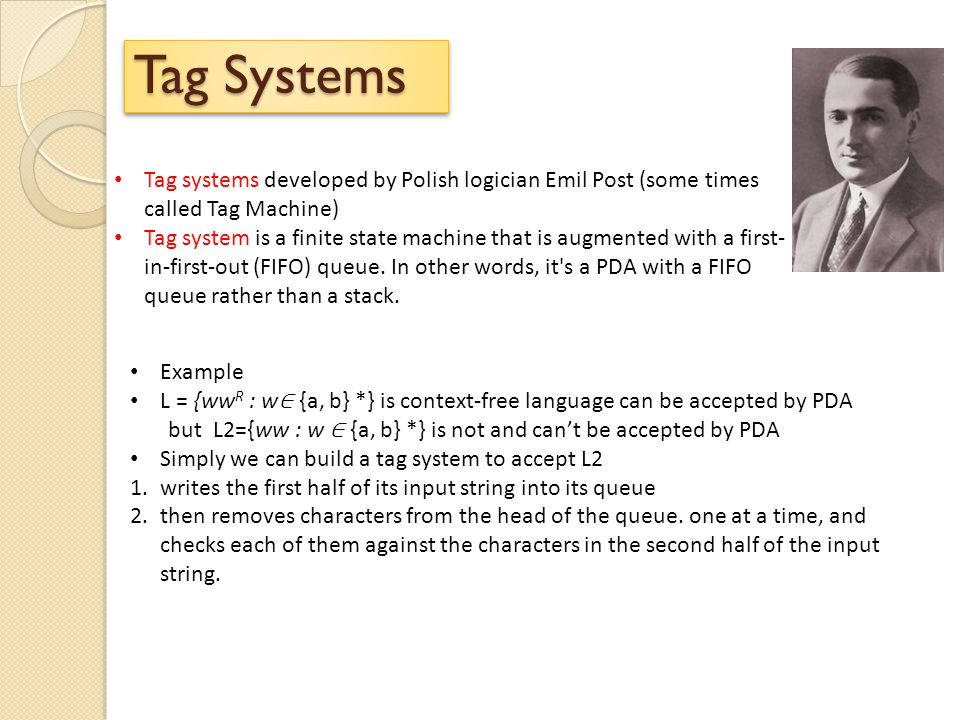 Tag Systems Tag systems developed by Polish logician Emil Post (some times called Tag Machine) Tag system is a finite state machine that is augmented