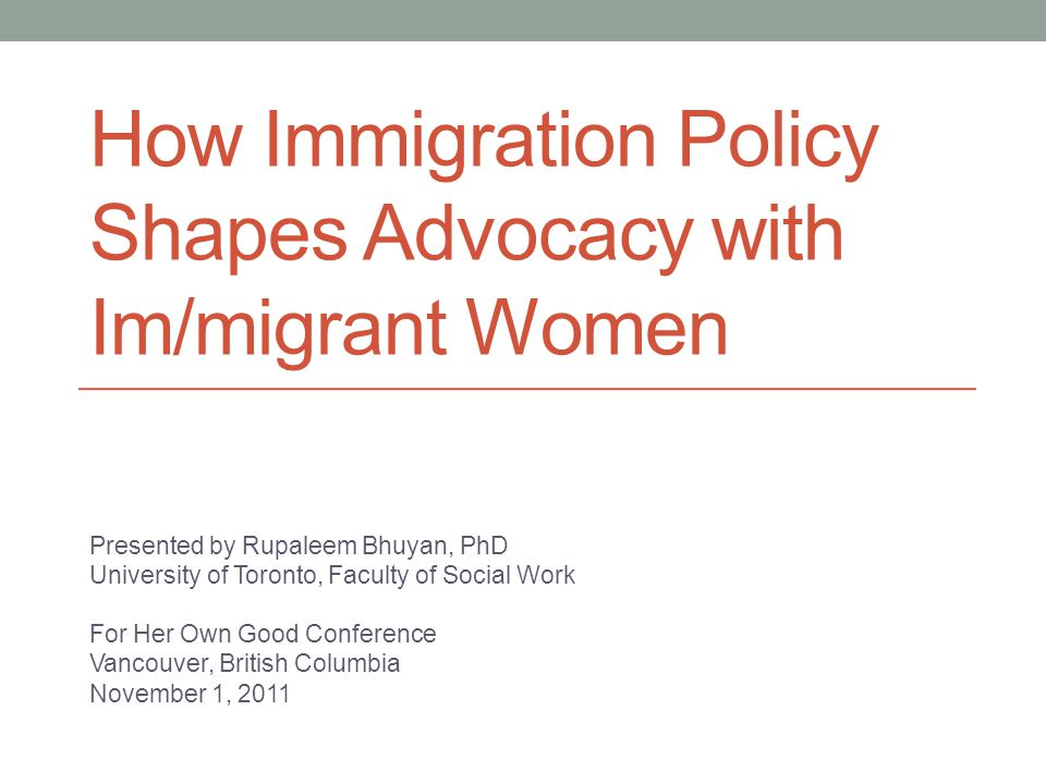 How Immigration Policy Shapes Advocacy with Im/migrant Women Presented by Rupaleem Bhuyan, PhD University of Toronto, Faculty of Social Work For Her Own Good Conference Vancouver, British Columbia November 1, 2011