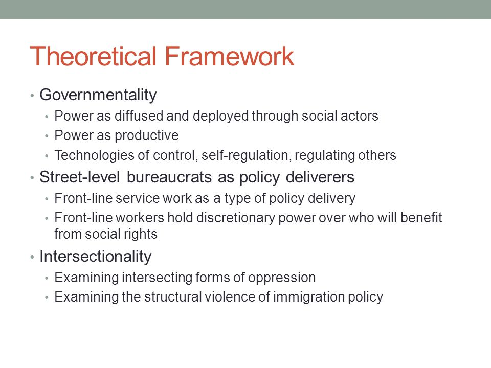 Theoretical Framework Governmentality Power as diffused and deployed through social actors Power as productive Technologies of control, self-regulation, regulating others Street-level bureaucrats as policy deliverers Front-line service work as a type of policy delivery Front-line workers hold discretionary power over who will benefit from social rights Intersectionality Examining intersecting forms of oppression Examining the structural violence of immigration policy