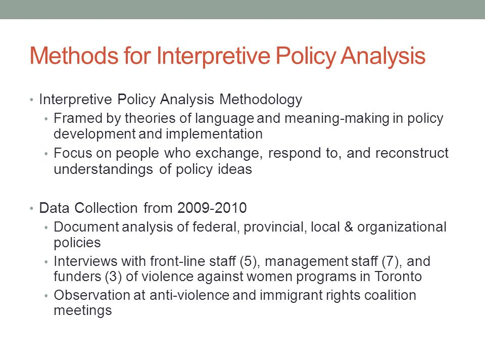 Methods for Interpretive Policy Analysis Interpretive Policy Analysis Methodology Framed by theories of language and meaning-making in policy development and implementation Focus on people who exchange, respond to, and reconstruct understandings of policy ideas Data Collection from 2009-2010 Document analysis of federal, provincial, local & organizational policies Interviews with front-line staff (5), management staff (7), and funders (3) of violence against women programs in Toronto Observation at anti-violence and immigrant rights coalition meetings