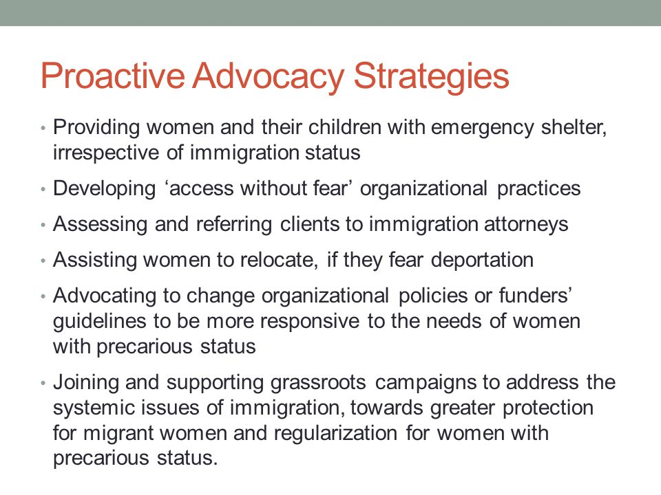 Proactive Advocacy Strategies Providing women and their children with emergency shelter, irrespective of immigration status Developing 'access without fear' organizational practices Assessing and referring clients to immigration attorneys Assisting women to relocate, if they fear deportation Advocating to change organizational policies or funders' guidelines to be more responsive to the needs of women with precarious status Joining and supporting grassroots campaigns to address the systemic issues of immigration, towards greater protection for migrant women and regularization for women with precarious status.