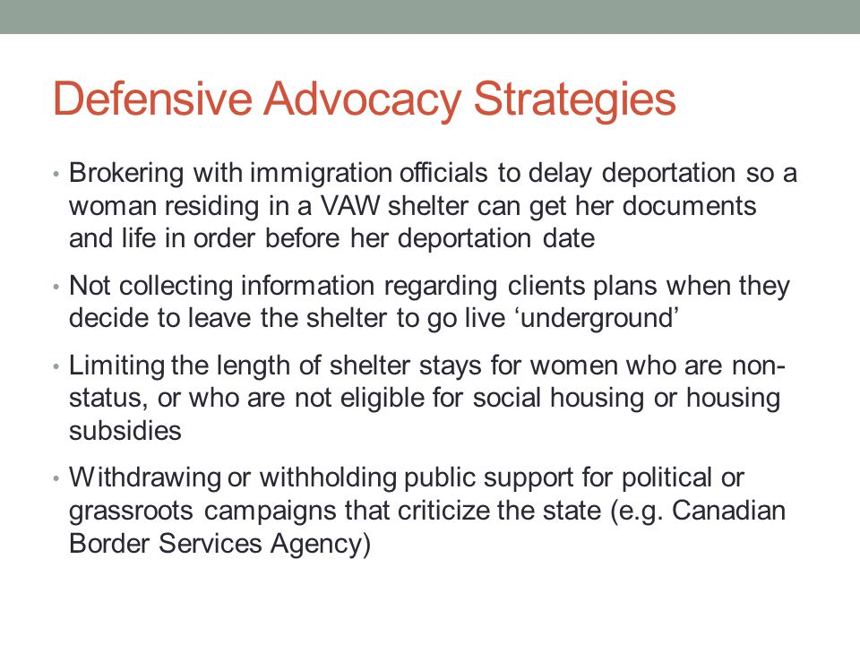 Defensive Advocacy Strategies Brokering with immigration officials to delay deportation so a woman residing in a VAW shelter can get her documents and life in order before her deportation date Not collecting information regarding clients plans when they decide to leave the shelter to go live 'underground' Limiting the length of shelter stays for women who are non- status, or who are not eligible for social housing or housing subsidies Withdrawing or withholding public support for political or grassroots campaigns that criticize the state (e.g.