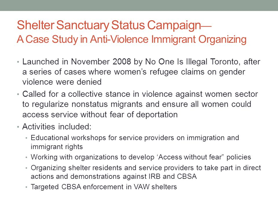 Shelter Sanctuary Status Campaign — A Case Study in Anti-Violence Immigrant Organizing Launched in November 2008 by No One Is Illegal Toronto, after a series of cases where women's refugee claims on gender violence were denied Called for a collective stance in violence against women sector to regularize nonstatus migrants and ensure all women could access service without fear of deportation Activities included: Educational workshops for service providers on immigration and immigrant rights Working with organizations to develop 'Access without fear policies Organizing shelter residents and service providers to take part in direct actions and demonstrations against IRB and CBSA Targeted CBSA enforcement in VAW shelters
